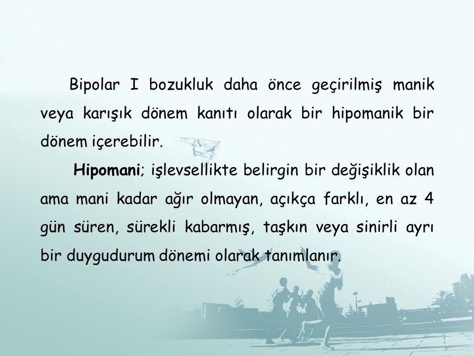 Bipolar I bozukluk daha önce geçirilmiş manik veya karışık dönem kanıtı olarak bir hipomanik bir dönem içerebilir.
