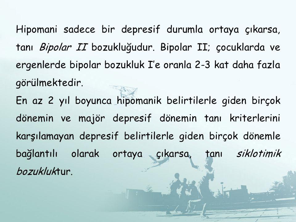 Hipomani sadece bir depresif durumla ortaya çıkarsa, tanı Bipolar II bozukluğudur. Bipolar II; çocuklarda ve ergenlerde bipolar bozukluk I'e oranla 2-3 kat daha fazla görülmektedir.