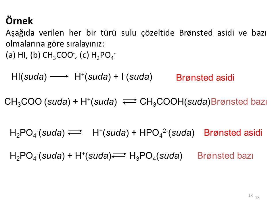 Örnek Aşağıda verilen her bir türü sulu çözeltide Brønsted asidi ve bazı olmalarına göre sıralayınız: