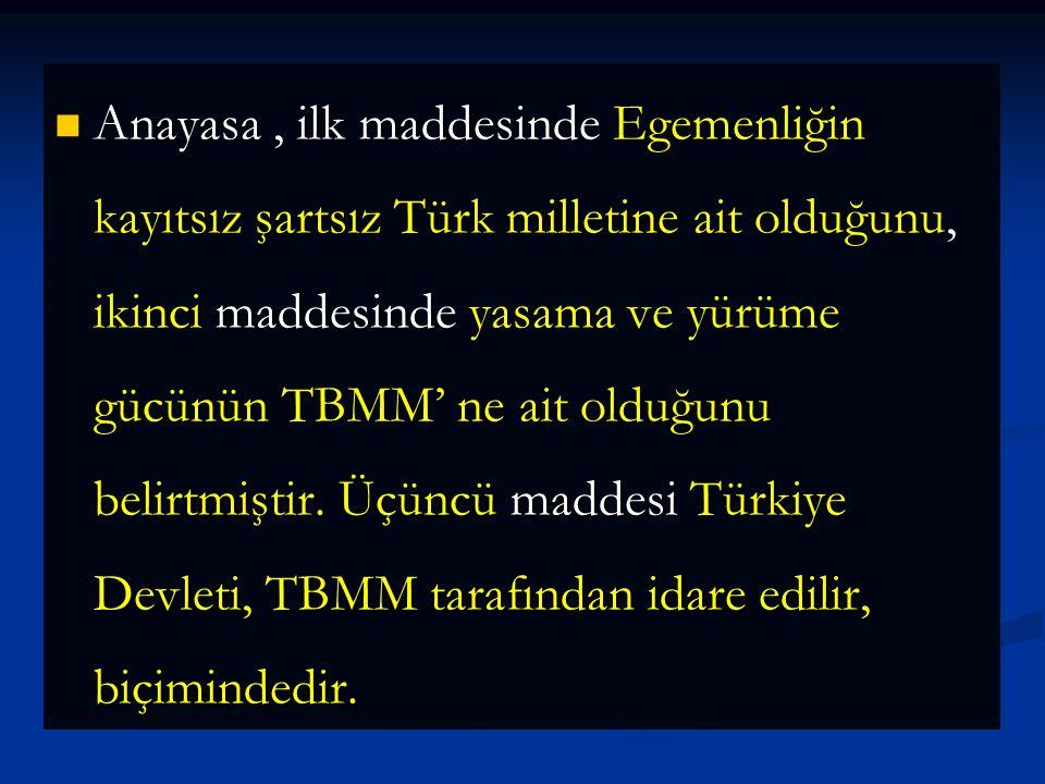 Anayasa , ilk maddesinde Egemenliğin kayıtsız şartsız Türk milletine ait olduğunu, ikinci maddesinde yasama ve yürüme gücünün TBMM' ne ait olduğunu belirtmiştir.
