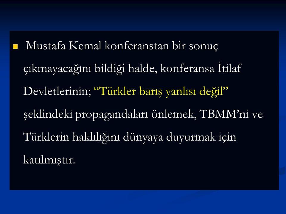 Mustafa Kemal konferanstan bir sonuç çıkmayacağını bildiği halde, konferansa İtilaf Devletlerinin; Türkler barış yanlısı değil şeklindeki propagandaları önlemek, TBMM'ni ve Türklerin haklılığını dünyaya duyurmak için katılmıştır.