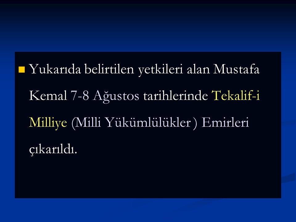 Yukarıda belirtilen yetkileri alan Mustafa Kemal 7-8 Ağustos tarihlerinde Tekalif-i Milliye (Milli Yükümlülükler ) Emirleri çıkarıldı.