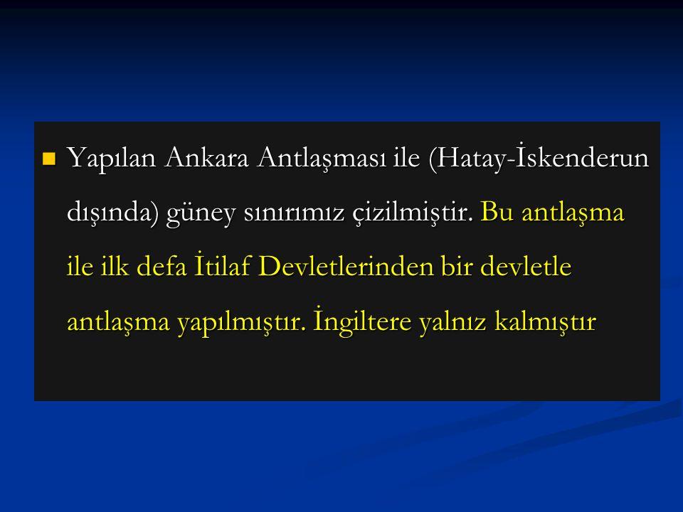 Yapılan Ankara Antlaşması ile (Hatay-İskenderun dışında) güney sınırımız çizilmiştir.