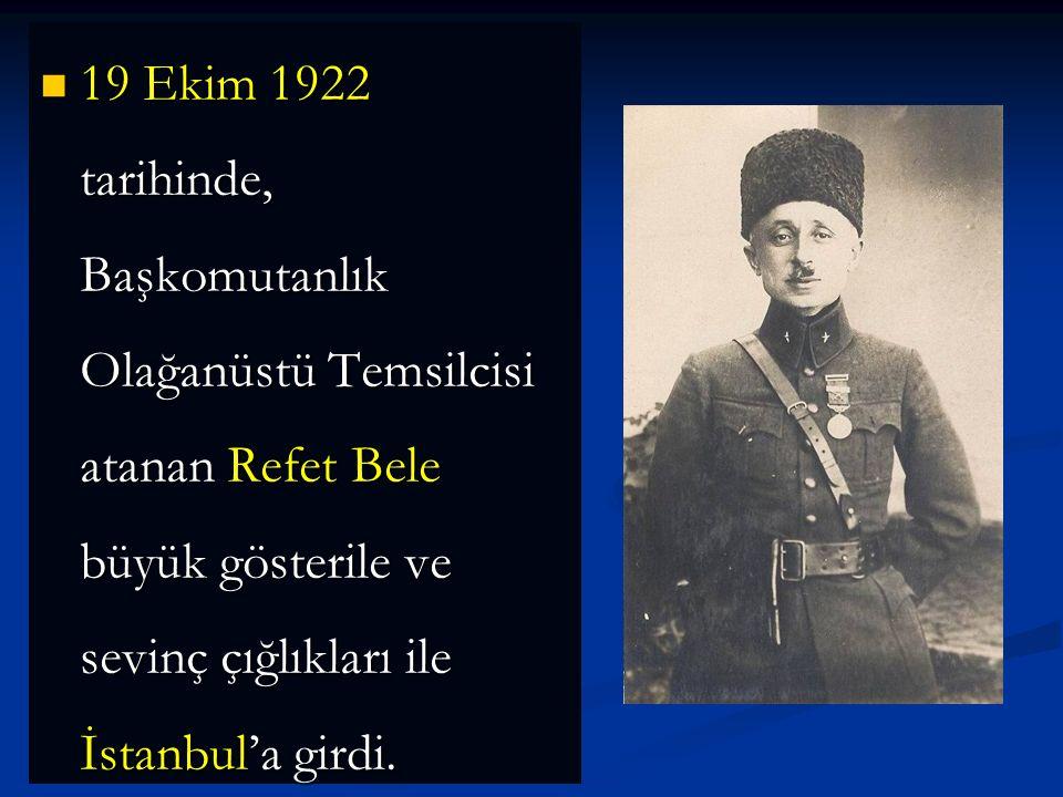 19 Ekim 1922 tarihinde, Başkomutanlık Olağanüstü Temsilcisi atanan Refet Bele büyük gösterile ve sevinç çığlıkları ile İstanbul'a girdi.