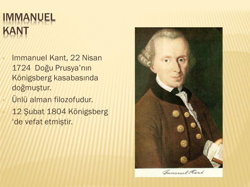 IMMANUEL KANT Immanuel Kant, 22 Nisan 1724 Doğu Prusya'nın Königsberg kasabasında doğmuştur. Ünlü alman filozofudur.