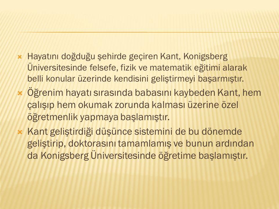 Hayatını doğduğu şehirde geçiren Kant, Konigsberg Üniversitesinde felsefe, fizik ve matematik eğitimi alarak belli konular üzerinde kendisini geliştirmeyi başarmıştır.