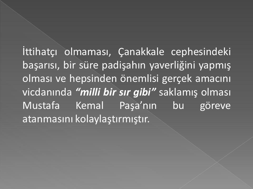 İttihatçı olmaması, Çanakkale cephesindeki başarısı, bir süre padişahın yaverliğini yapmış olması ve hepsinden önemlisi gerçek amacını vicdanında milli bir sır gibi saklamış olması Mustafa Kemal Paşa'nın bu göreve atanmasını kolaylaştırmıştır.
