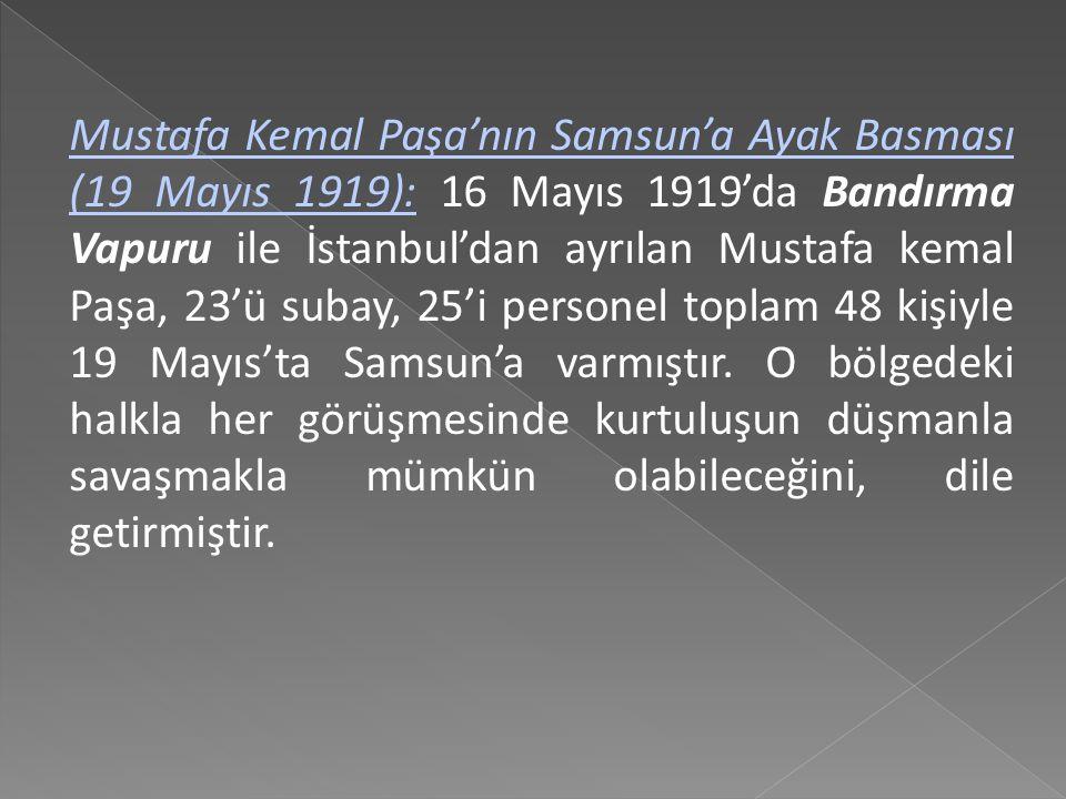Mustafa Kemal Paşa'nın Samsun'a Ayak Basması (19 Mayıs 1919): 16 Mayıs 1919'da Bandırma Vapuru ile İstanbul'dan ayrılan Mustafa kemal Paşa, 23'ü subay, 25'i personel toplam 48 kişiyle 19 Mayıs'ta Samsun'a varmıştır.