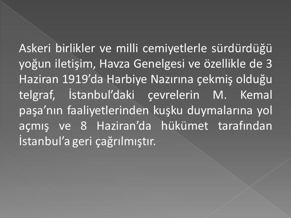 Askeri birlikler ve milli cemiyetlerle sürdürdüğü yoğun iletişim, Havza Genelgesi ve özellikle de 3 Haziran 1919'da Harbiye Nazırına çekmiş olduğu telgraf, İstanbul'daki çevrelerin M.