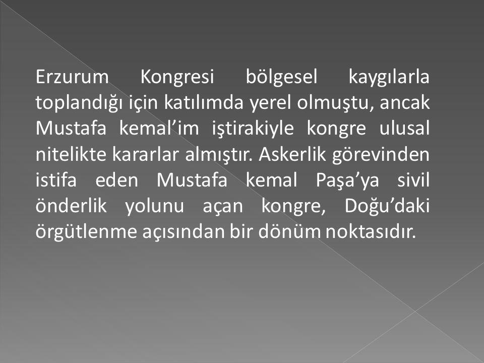 Erzurum Kongresi bölgesel kaygılarla toplandığı için katılımda yerel olmuştu, ancak Mustafa kemal'im iştirakiyle kongre ulusal nitelikte kararlar almıştır.