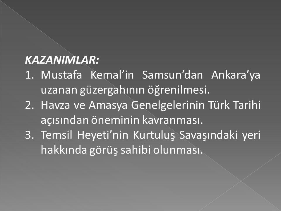 KAZANIMLAR: Mustafa Kemal'in Samsun'dan Ankara'ya uzanan güzergahının öğrenilmesi.