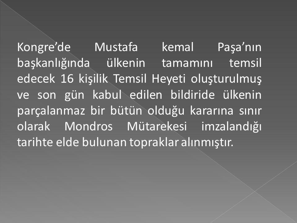 Kongre'de Mustafa kemal Paşa'nın başkanlığında ülkenin tamamını temsil edecek 16 kişilik Temsil Heyeti oluşturulmuş ve son gün kabul edilen bildiride ülkenin parçalanmaz bir bütün olduğu kararına sınır olarak Mondros Mütarekesi imzalandığı tarihte elde bulunan topraklar alınmıştır.