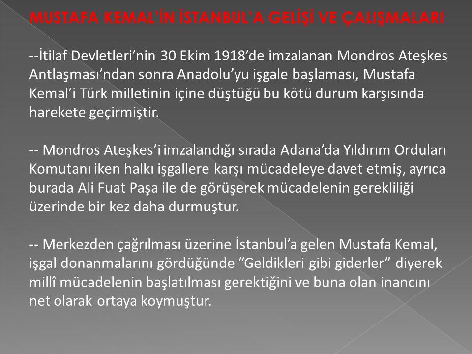 MUSTAFA KEMAL'İN İSTANBUL'A GELİŞİ VE ÇALIŞMALARI