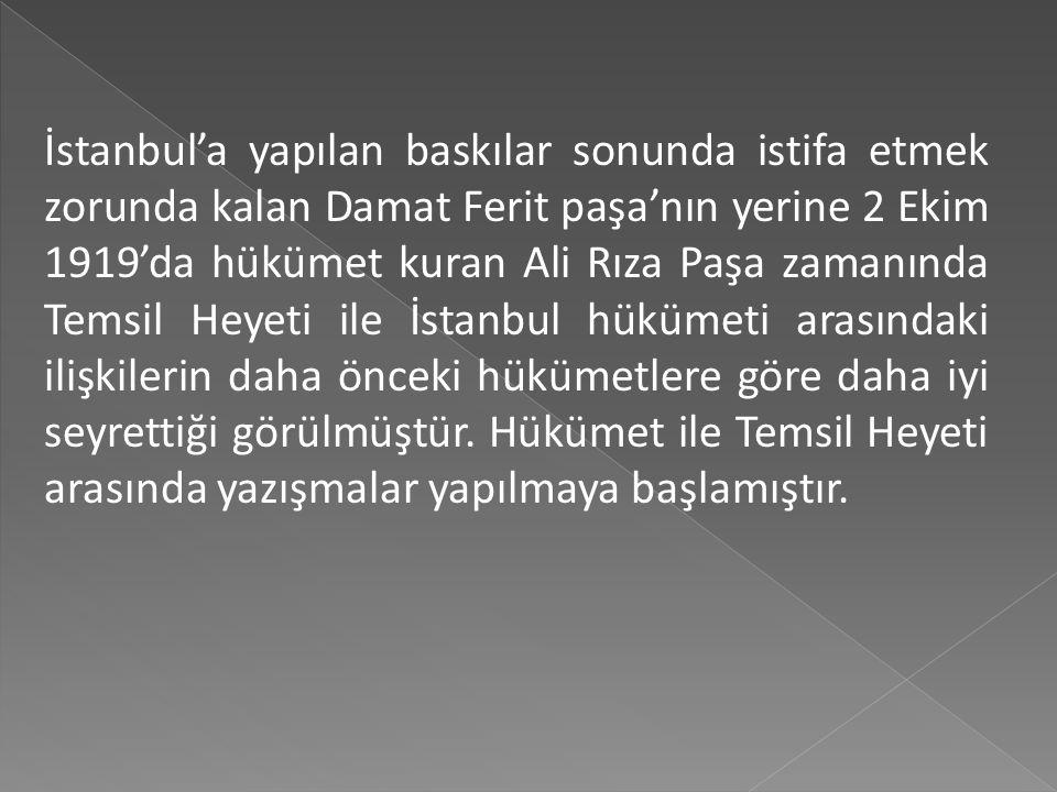 İstanbul'a yapılan baskılar sonunda istifa etmek zorunda kalan Damat Ferit paşa'nın yerine 2 Ekim 1919'da hükümet kuran Ali Rıza Paşa zamanında Temsil Heyeti ile İstanbul hükümeti arasındaki ilişkilerin daha önceki hükümetlere göre daha iyi seyrettiği görülmüştür.