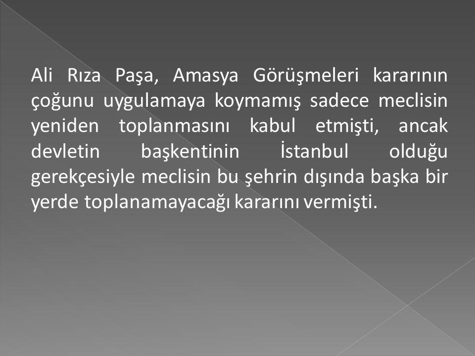Ali Rıza Paşa, Amasya Görüşmeleri kararının çoğunu uygulamaya koymamış sadece meclisin yeniden toplanmasını kabul etmişti, ancak devletin başkentinin İstanbul olduğu gerekçesiyle meclisin bu şehrin dışında başka bir yerde toplanamayacağı kararını vermişti.