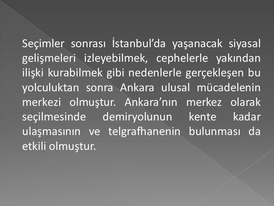Seçimler sonrası İstanbul'da yaşanacak siyasal gelişmeleri izleyebilmek, cephelerle yakından ilişki kurabilmek gibi nedenlerle gerçekleşen bu yolculuktan sonra Ankara ulusal mücadelenin merkezi olmuştur.