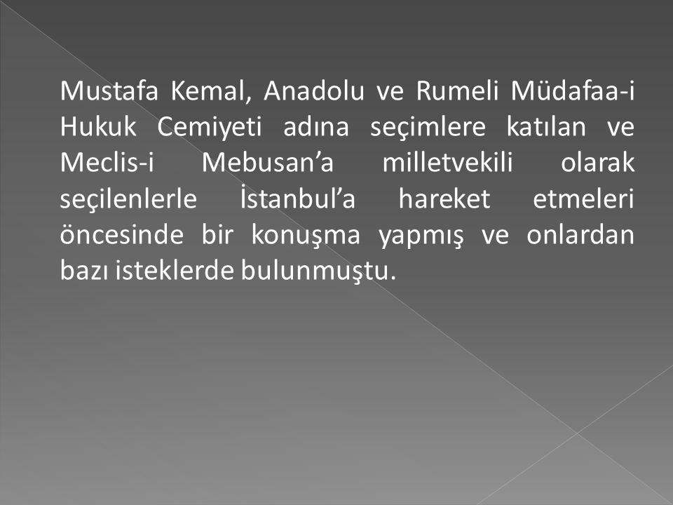 Mustafa Kemal, Anadolu ve Rumeli Müdafaa-i Hukuk Cemiyeti adına seçimlere katılan ve Meclis-i Mebusan'a milletvekili olarak seçilenlerle İstanbul'a hareket etmeleri öncesinde bir konuşma yapmış ve onlardan bazı isteklerde bulunmuştu.