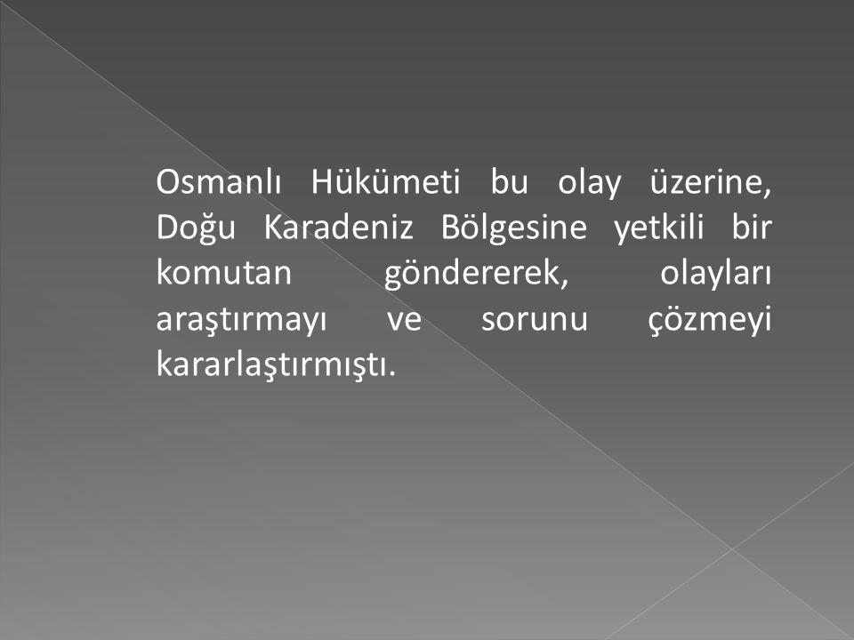 Osmanlı Hükümeti bu olay üzerine, Doğu Karadeniz Bölgesine yetkili bir komutan göndererek, olayları araştırmayı ve sorunu çözmeyi kararlaştırmıştı.