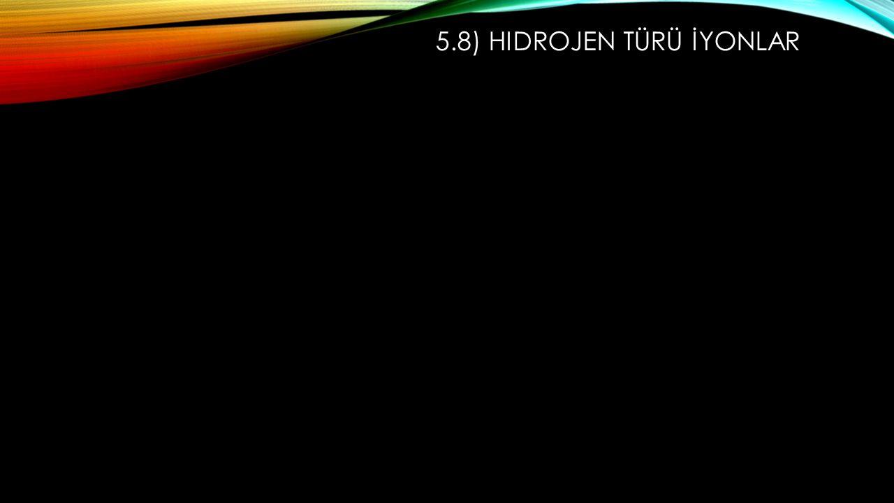 5.8) Hidrojen Türü İyonlar