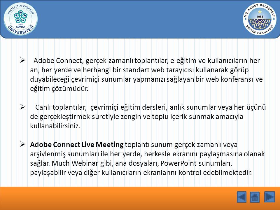 Adobe Connect, gerçek zamanlı toplantılar, e-eğitim ve kullanıcıların her an, her yerde ve herhangi bir standart web tarayıcısı kullanarak görüp duyabileceği çevrimiçi sunumlar yapmanızı sağlayan bir web konferansı ve eğitim çözümüdür.