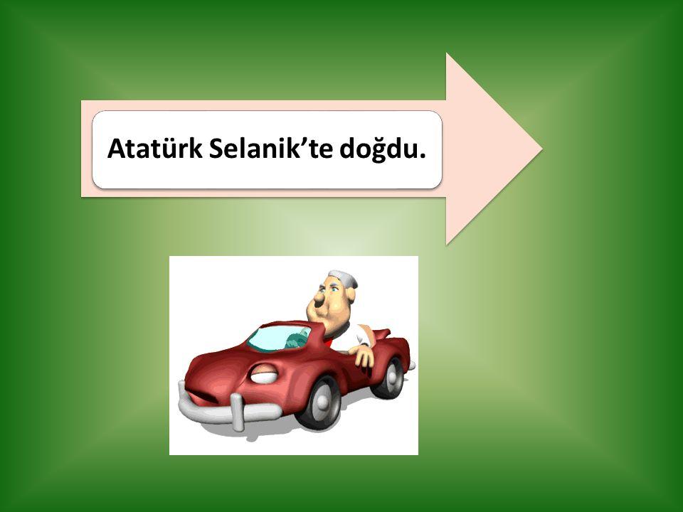 Atatürk Selanik'te doğdu.