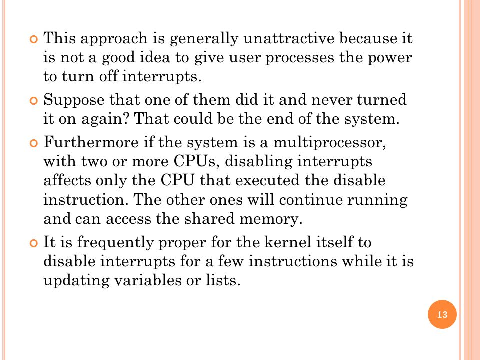 This approach is generally unattractive because it is not a good idea to give user processes the power to turn off interrupts.