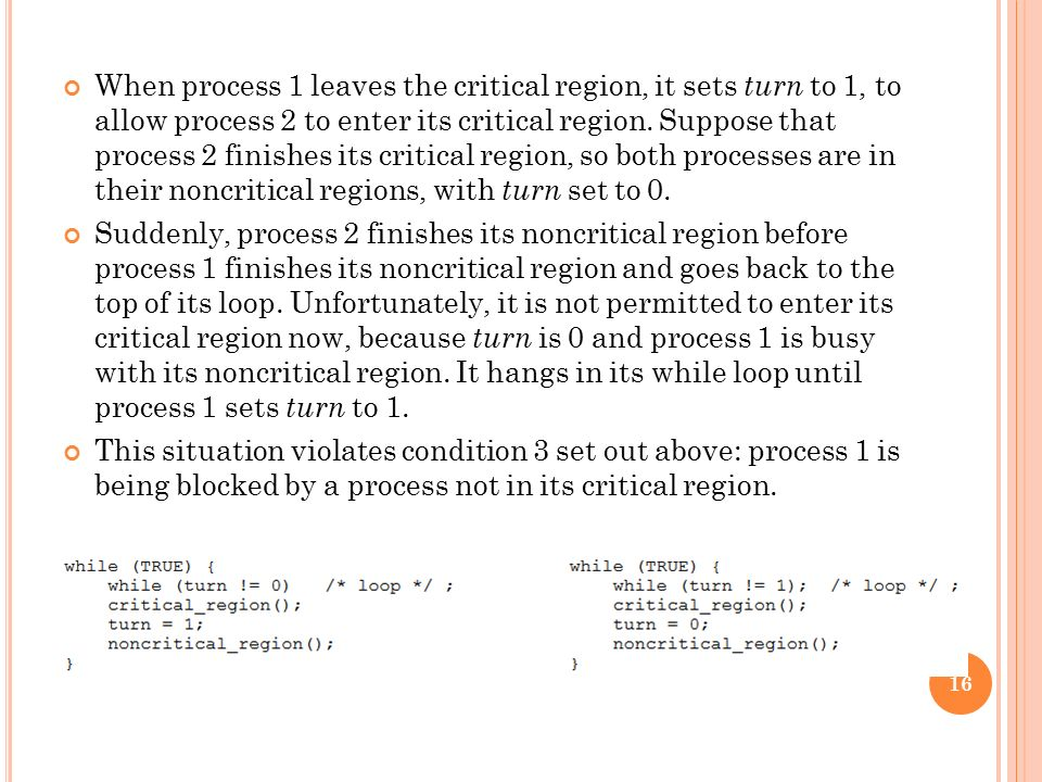 When process 1 leaves the critical region, it sets turn to 1, to allow process 2 to enter its critical region. Suppose that process 2 finishes its critical region, so both processes are in their noncritical regions, with turn set to 0.