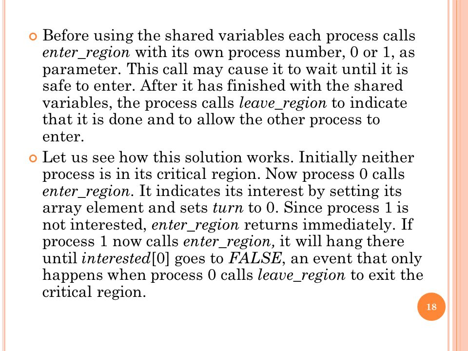 Before using the shared variables each process calls enter_region with its own process number, 0 or 1, as parameter. This call may cause it to wait until it is safe to enter. After it has finished with the shared variables, the process calls leave_region to indicate that it is done and to allow the other process to enter.