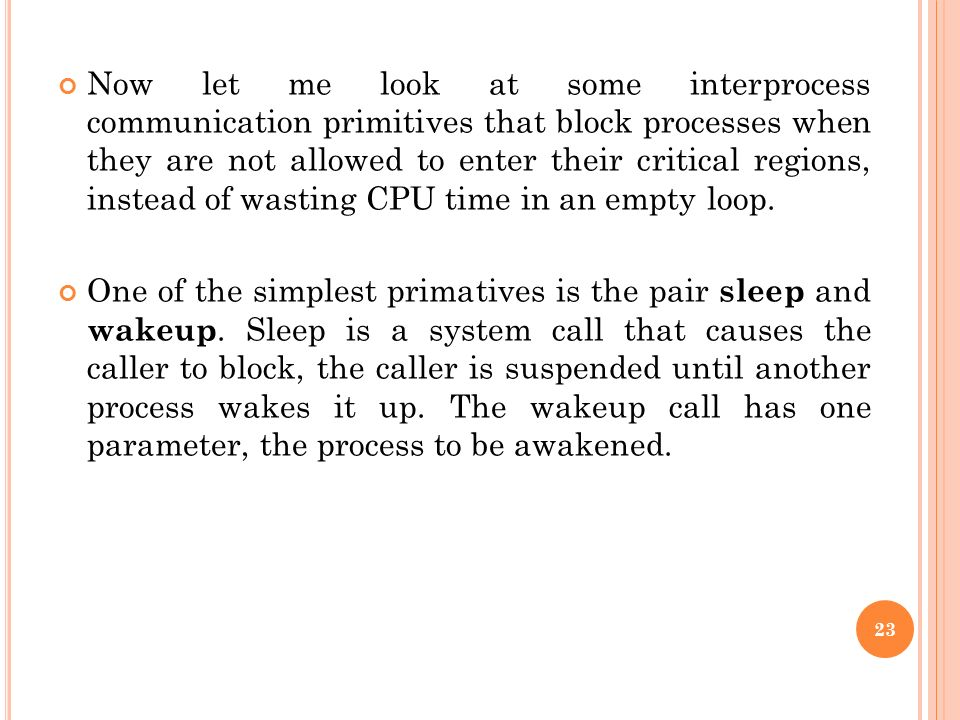 Now let me look at some interprocess communication primitives that block processes when they are not allowed to enter their critical regions, instead of wasting CPU time in an empty loop.