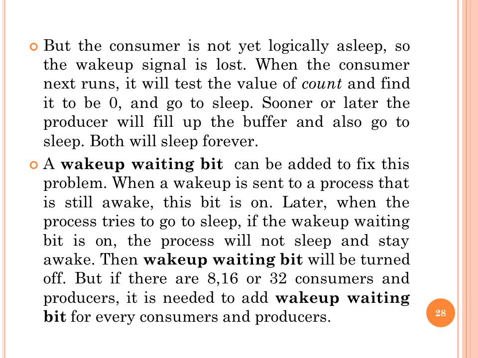 But the consumer is not yet logically asleep, so the wakeup signal is lost. When the consumer next runs, it will test the value of count and find it to be 0, and go to sleep. Sooner or later the producer will fill up the buffer and also go to sleep. Both will sleep forever.