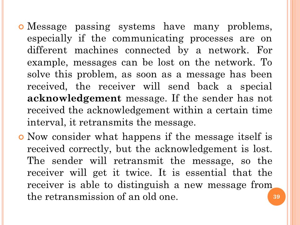 Message passing systems have many problems, especially if the communicating processes are on different machines connected by a network. For example, messages can be lost on the network. To solve this problem, as soon as a message has been received, the receiver will send back a special acknowledgement message. If the sender has not received the acknowledgement within a certain time interval, it retransmits the message.