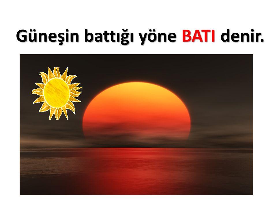Güneşin battığı yöne BATI denir.