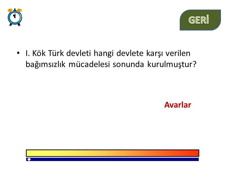GERİ I. Kök Türk devleti hangi devlete karşı verilen bağımsızlık mücadelesi sonunda kurulmuştur.