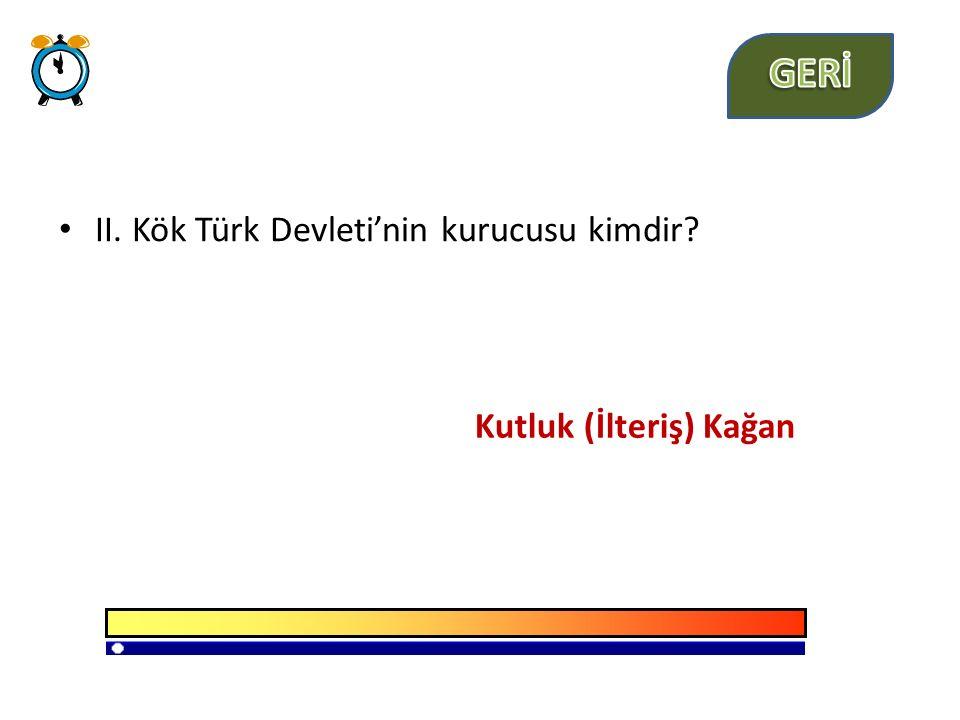 GERİ II. Kök Türk Devleti'nin kurucusu kimdir Kutluk (İlteriş) Kağan