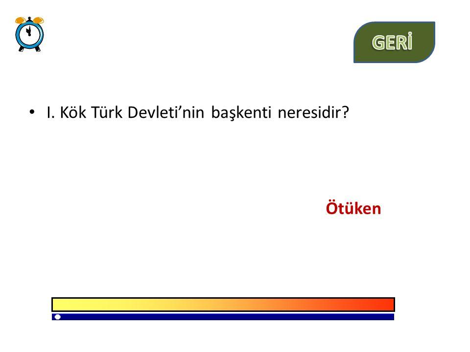 GERİ I. Kök Türk Devleti'nin başkenti neresidir Ötüken