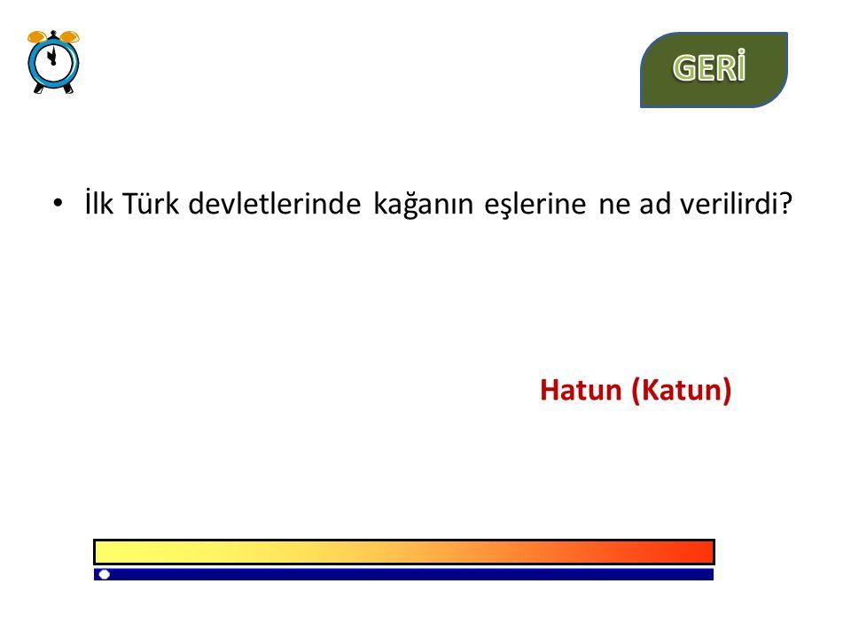 GERİ İlk Türk devletlerinde kağanın eşlerine ne ad verilirdi