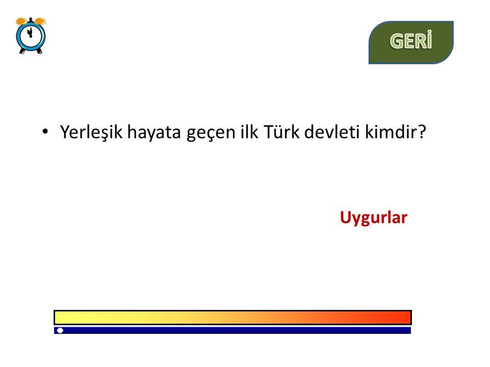 GERİ Yerleşik hayata geçen ilk Türk devleti kimdir Uygurlar