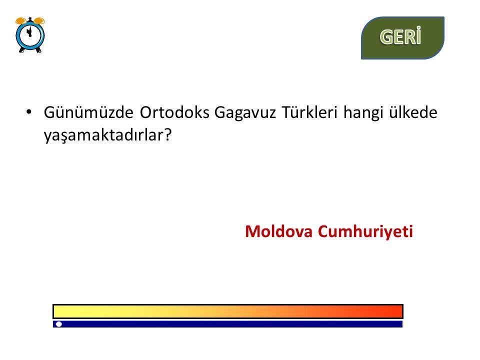 GERİ Günümüzde Ortodoks Gagavuz Türkleri hangi ülkede yaşamaktadırlar