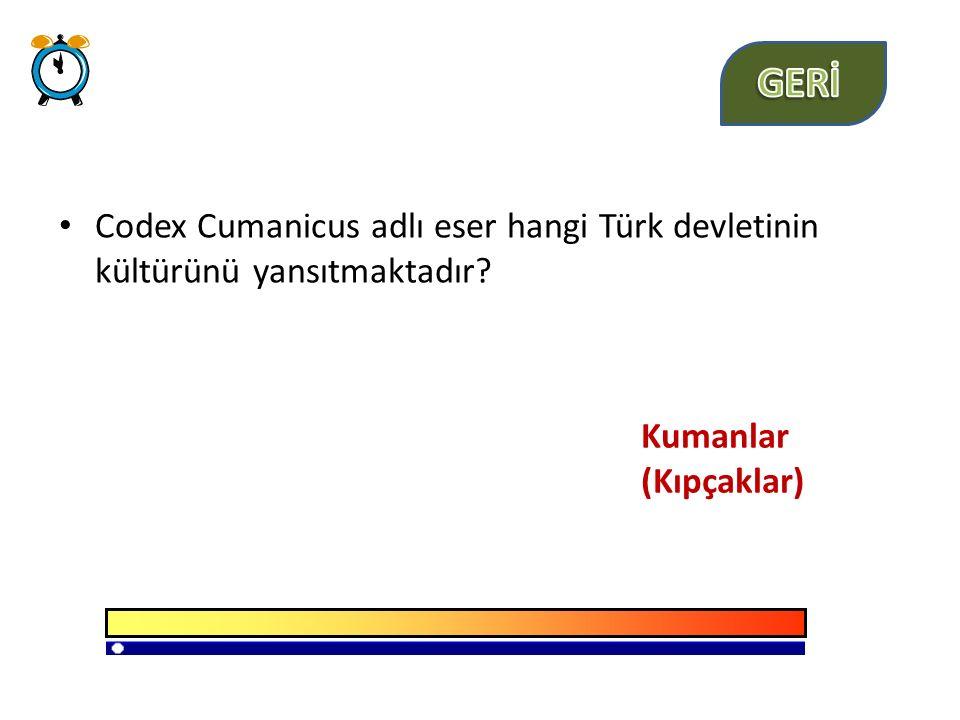 GERİ Codex Cumanicus adlı eser hangi Türk devletinin kültürünü yansıtmaktadır Kumanlar (Kıpçaklar)