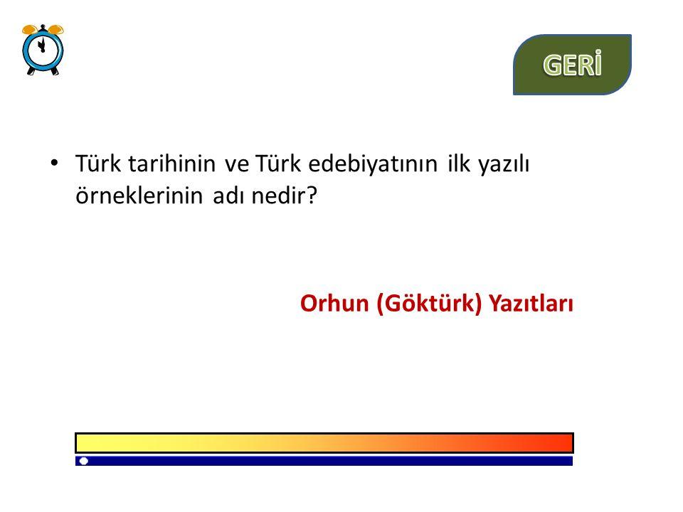 GERİ Türk tarihinin ve Türk edebiyatının ilk yazılı örneklerinin adı nedir.
