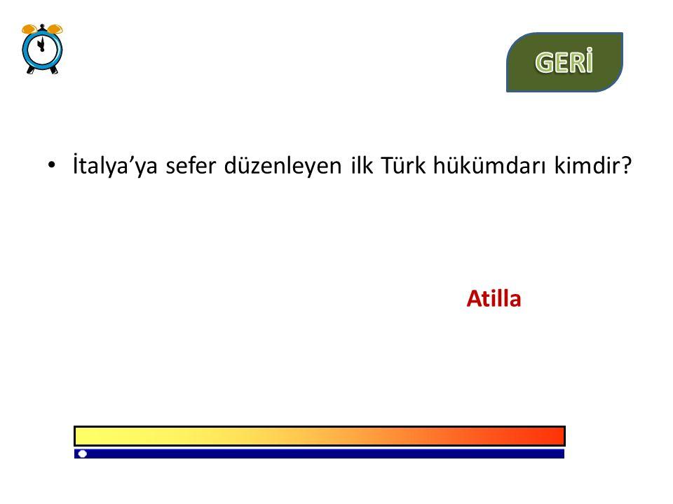 GERİ İtalya'ya sefer düzenleyen ilk Türk hükümdarı kimdir Atilla