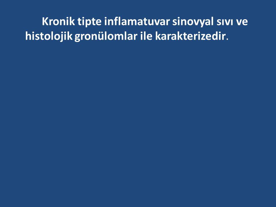 Kronik tipte inflamatuvar sinovyal sıvı ve histolojik gronülomlar ile karakterizedir.