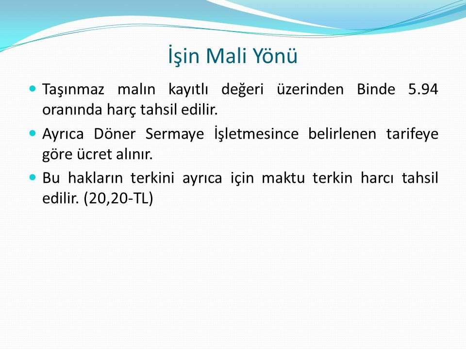 İşin Mali Yönü Taşınmaz malın kayıtlı değeri üzerinden Binde 5.94 oranında harç tahsil edilir.