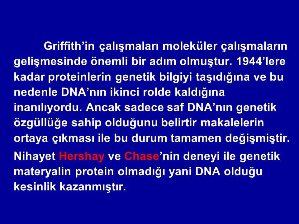Griffith'in çalışmaları moleküler çalışmaların gelişmesinde önemli bir adım olmuştur. 1944'lere kadar proteinlerin genetik bilgiyi taşıdığına ve bu nedenle DNA'nın ikinci rolde kaldığına inanılıyordu. Ancak sadece saf DNA'nın genetik özgüllüğe sahip olduğunu belirtir makalelerin ortaya çıkması ile bu durum tamamen değişmiştir.