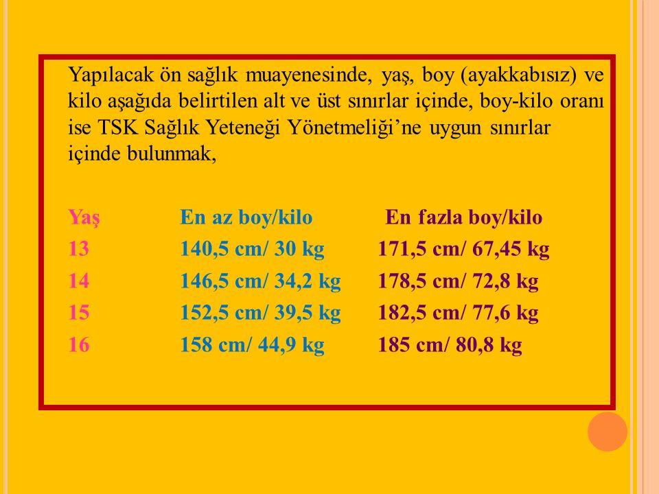 Yapılacak ön sağlık muayenesinde, yaş, boy (ayakkabısız) ve kilo aşağıda belirtilen alt ve üst sınırlar içinde, boy-kilo oranı ise TSK Sağlık Yeteneği Yönetmeliği'ne uygun sınırlar içinde bulunmak, Yaş En az boy/kilo En fazla boy/kilo 13 140,5 cm/ 30 kg 171,5 cm/ 67,45 kg 14 146,5 cm/ 34,2 kg 178,5 cm/ 72,8 kg 15 152,5 cm/ 39,5 kg 182,5 cm/ 77,6 kg 16 158 cm/ 44,9 kg 185 cm/ 80,8 kg