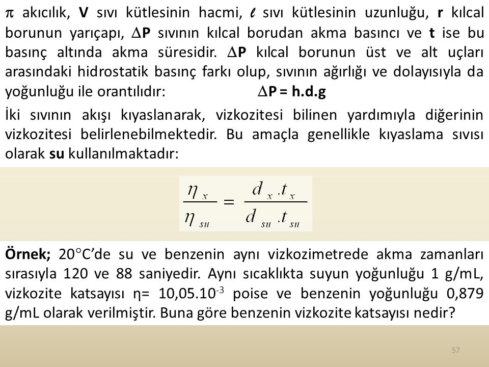  akıcılık, V sıvı kütlesinin hacmi, l sıvı kütlesinin uzunluğu, r kılcal borunun yarıçapı, P sıvının kılcal borudan akma basıncı ve t ise bu basınç altında akma süresidir. P kılcal borunun üst ve alt uçları arasındaki hidrostatik basınç farkı olup, sıvının ağırlığı ve dolayısıyla da yoğunluğu ile orantılıdır: P = h.d.g