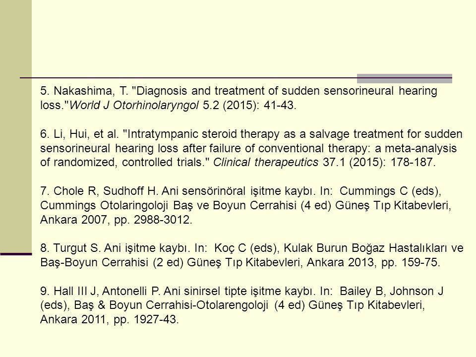 5. Nakashima, T. Diagnosis and treatment of sudden sensorineural hearing loss. World J Otorhinolaryngol 5.2 (2015): 41-43.
