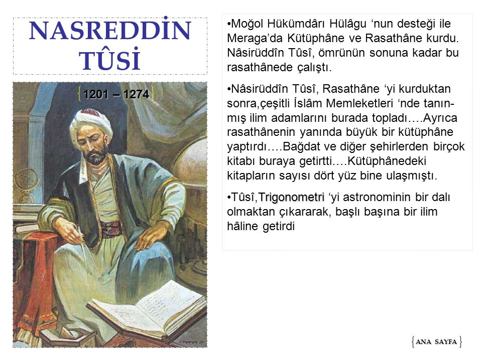 Moğol Hükümdârı Hülâgu 'nun desteği ile Meraga'da Kütüphâne ve Rasathâne kurdu. Nâsirüddîn Tûsî, ömrünün sonuna kadar bu rasathânede çalıştı.