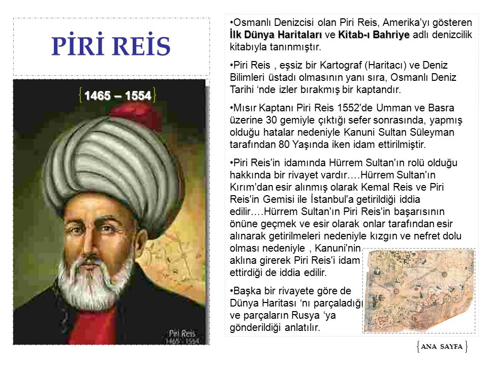 Osmanlı Denizcisi olan Piri Reis, Amerika yı gösteren İlk Dünya Haritaları ve Kitab-ı Bahriye adlı denizcilik kitabıyla tanınmıştır.