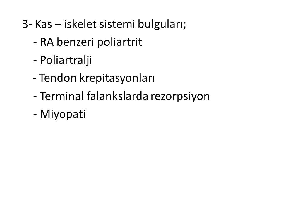 3- Kas – iskelet sistemi bulguları; - RA benzeri poliartrit - Poliartralji - Tendon krepitasyonları - Terminal falankslarda rezorpsiyon - Miyopati
